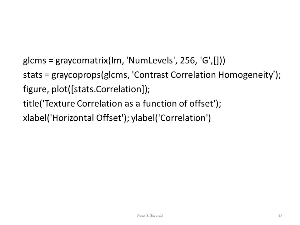 glcms = graycomatrix(Im, NumLevels , 256, G ,[])) stats = graycoprops(glcms, Contrast Correlation Homogeneity'); figure, plot([stats.Correlation]); title( Texture Correlation as a function of offset ); xlabel( Horizontal Offset ); ylabel( Correlation )